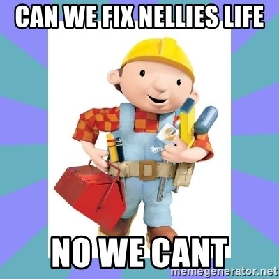bob the builder - CAN WE FIX NELLIES LIFE NO WE CANT