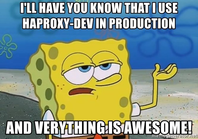 I'll have you know Spongebob - I'll have you know that I use haproxy-dev in production And verything is awesome!