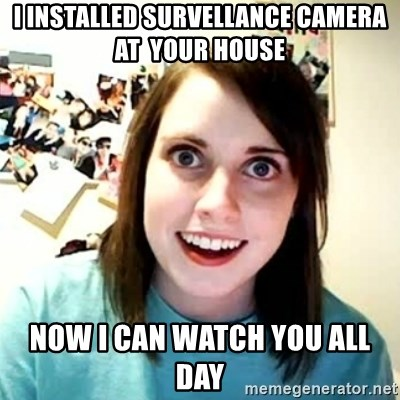 overly attached girl - i installed survellance camera at  your house now i can watch you all day