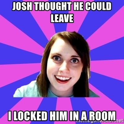 over attached girlfriend - JOSH THOUGHT HE COULD LEAVE  I LOCKED HIM IN A ROOM