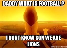 The Lion King - daddy what is football ? i dont know son we are lions