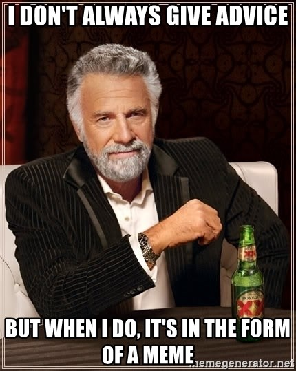 The Most Interesting Man In The World - i don't always give advice BUT WHEN I DO, IT'S IN THE FORM OF A MEME