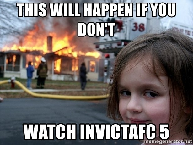 Disaster Girl - This will happen if you don't watch invictafc 5