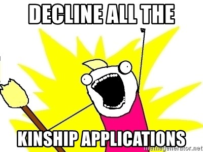 X ALL THE THINGS - DECLINE ALL THE KINSHIP APPLICATIONS