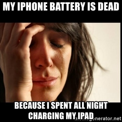 First World Problems - MY IPHONE BATTERY IS DEAD  BECAUSE I SPENT ALL NIGHT CHARGING MY IPAD