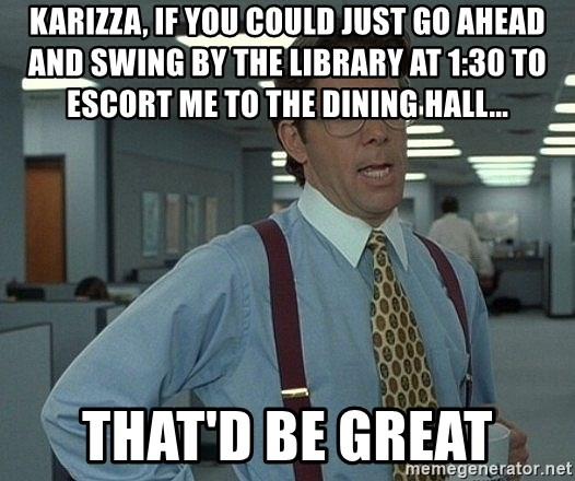Bill Lumbergh - Karizza, if you could just go ahead and swing by the library at 1:30 to escort me to the dining hall... THAT'D BE GREAT