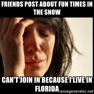 First World Problems - Friends post about fun times in the snow Can't join in because I live in Florida