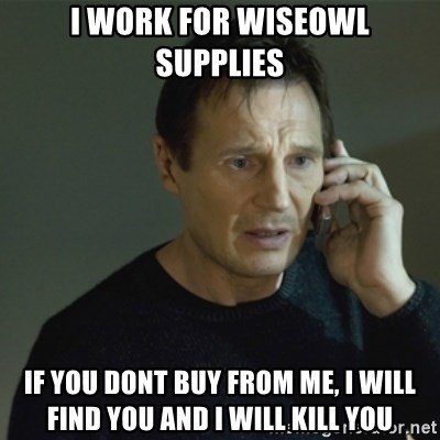 I don't know who you are... - I WORK FOR WISEOWL SUPPLIES IF YOU DONT BUY FROM ME, I WILL FIND YOU AND I WILL KILL YOU