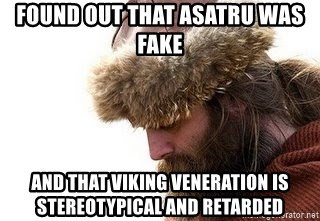 Viking problems - found out that asatru was fake and that viking veneration is stereotypical and retarded