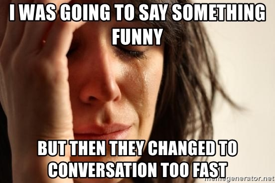 First World Problems - I WAS GOING TO SAY SOMETHING FUNNY BUT THEN THEY CHANGED TO CONVERSATION TOO FAST