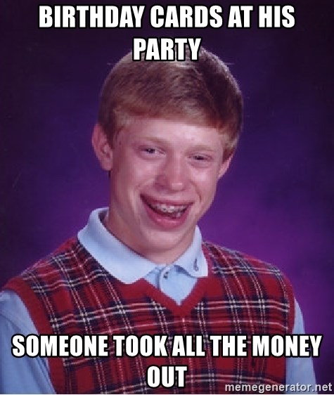 Bad Luck Brian - birthday cards at his party someone took all the money out
