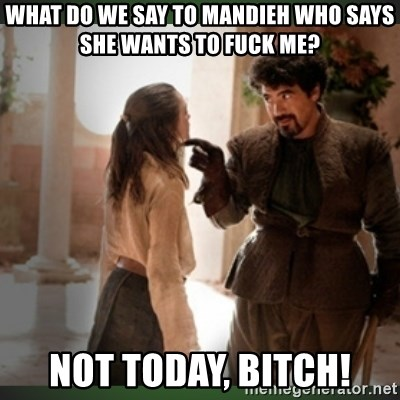 What do we say to the god of death ?  - what do we say to mandieh who says she wants to fuck me? not today, bitch!