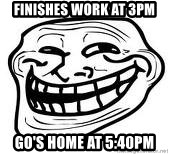 Troll Faceee - FINISHES WORK AT 3PM GO'S HOME AT 5:40PM