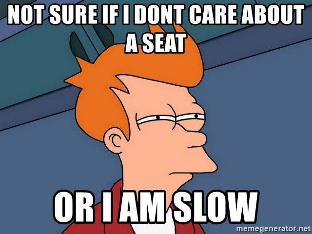 Futurama Fry - not sure if i dont care about a seat or i am slow