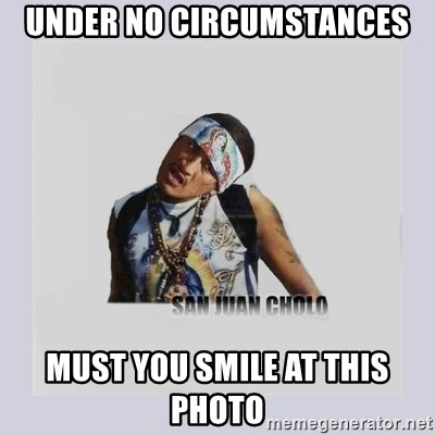 san juan cholo - UNDER NO CIRCUMSTANCES MUST YOU SMILE AT THIS PHOTO
