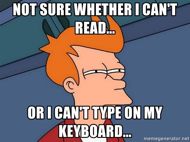 Futurama Fry - Not sure whether i can't read... or i can't type on my keyboard...