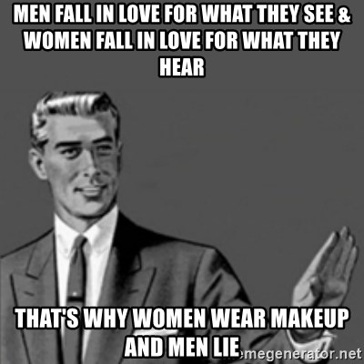 Correction Guy - Men Fall in love for what they see & women fall in love for what they hear That's why women wear makeup and men lie