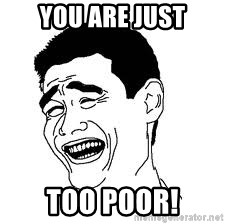 Dumb Bitch Meme - You are just too poor!