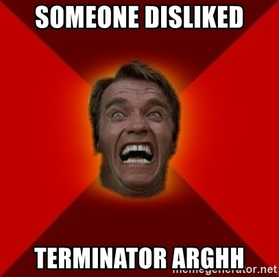 Angry Arnold - SOMEONE DISLIKED TERMINATOR ARGHH
