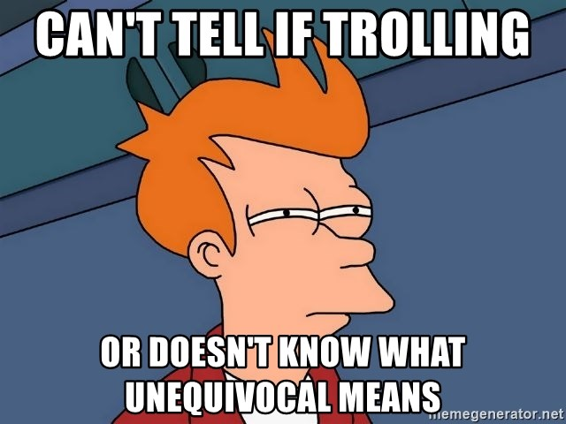 Futurama Fry - can't tell if trolling or DOESN'T know what UNEQUIVOCAL means