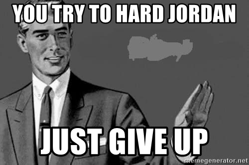 Correction Man  - YOU TRY TO HARD JORDAN  JUST GIVE UP