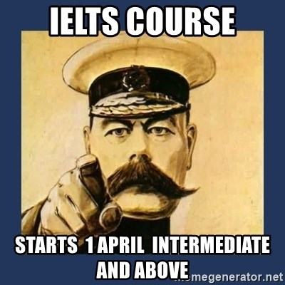 your country needs you - IELTS COURSE STARTS  1 APRIL  INTERMEDIATE AND ABOVE