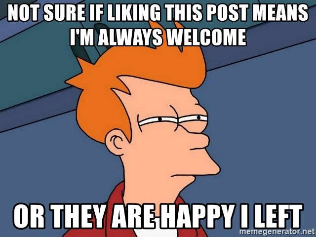 Futurama Fry - not sure if liking this post means I'm always welcome or they are happy i left