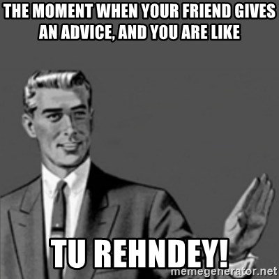 Correction Guy - The moment when your friend gives an advice, and you are like tu rehndey!