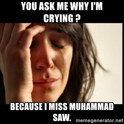 First World Problems - you ask me why i'm crying ? because i miss muhammad saw.