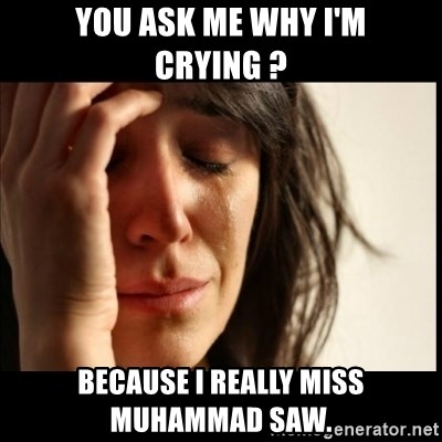 First World Problems - you ask me why i'm crying ? because i really miss muhammad saw.