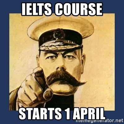 your country needs you - IELTS COURSE STARTS 1 APRIL
