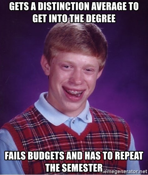 Bad Luck Brian - Gets a distinction average to get into the degree fails budgets and has to repeat the semester