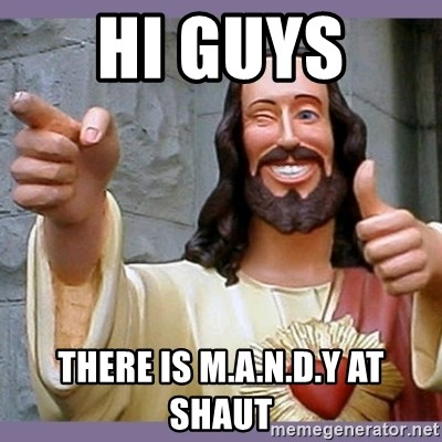 buddy jesus - HI GUYS  THERE IS M.A.N.D.Y AT SHAUT