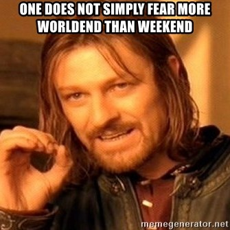 One Does Not Simply - one does not simply fear more worldend than weekend