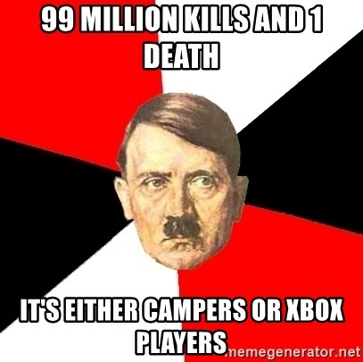 Advice Hitler - 99 MILLION KILLS AND 1 DEATH IT'S EITHER CAMPERS OR XBOX PLAYERS