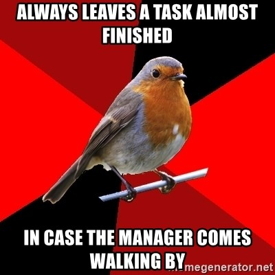 Retail Robin - always leaves a task almost finished in case the manager comes walking by