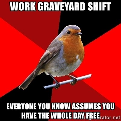 Retail Robin - work graveyard shift everyone you know assumes you have the whole day free
