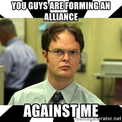 Dwight from the Office - you guys are forming an ALLIANCE against me