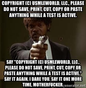 """Jules Pulp Fiction - Copyright (c) USMLEWorld, LLC., Please do not save, print, cut, copy or paste anything while a test is active. Say """"Copyright (c) USMLEWorld, LLC., Please do not save, print, cut, copy or paste anything while a test is active."""" Say it again, i dare you. say it one more time, motherfucker."""