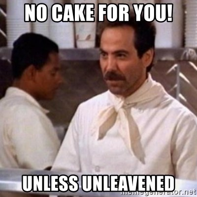 No Soup for You - No Cake for you! Unless Unleavened