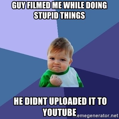 Success Kid - guy filmed me while doing stupid things  he didnt uploaded it to youtube