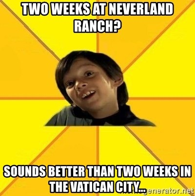 es bakans - two weeks at neverland ranch? sounds better than two weeks in the Vatican city...