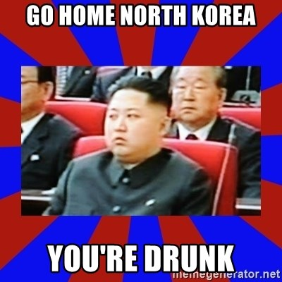 kim jong un - Go home north korea you're drunk