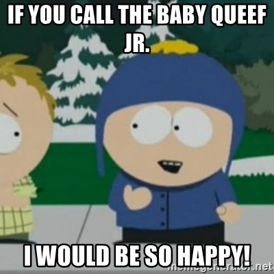 So Happy - IF YOU CALL THE BABY QUEEF JR. I WOULD BE SO HAPPY!