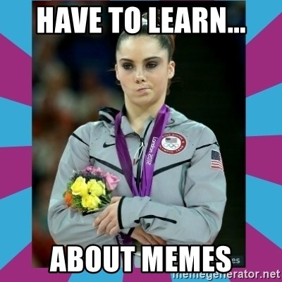 Makayla Maroney  - have to learn... about memes