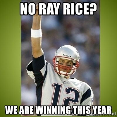 tom brady - No ray rice? We are wiNning this year