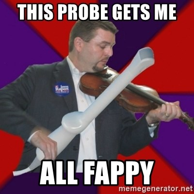 FiddlingRapert - this probe gets me  all Fappy