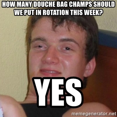 Really highguy - How many douche bag champs should we put in rotation this week? yes