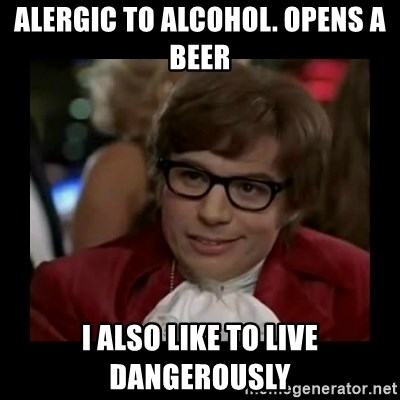 Dangerously Austin Powers - ALERGIC TO ALCOHOL. OPENS A BEER I ALSO LIKE TO LIVE DANGEROUSLY