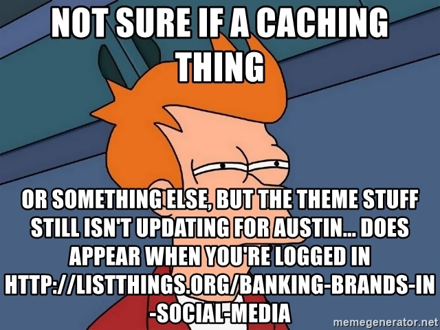 Futurama Fry - not sure if a caching thing or something else, but the theme stuff still isn't updating for austin... does appear when you're logged in http://listthings.org/banking-brands-in-social-media